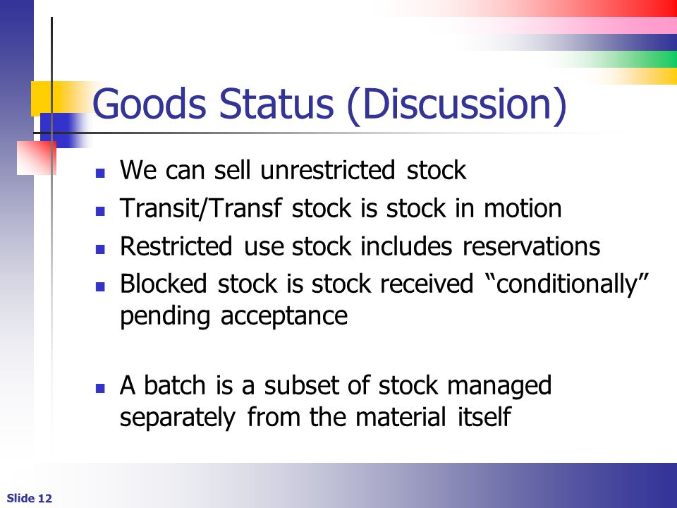 Slide 12 Goods Status (Discussion) We can sell unrestricted stock Transit/Transf stock is stock in motion Restricted use stock includes reservations Blocked stock is stock received conditionally pending acceptance A batch is a subset of stock managed separately from the material itself