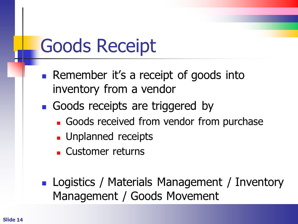 Slide 14 Goods Receipt Remember its a receipt of goods into inventory from a vendor Goods receipts are triggered by Goods received from vendor from purchase Unplanned receipts Customer returns Logistics / Materials Management / Inventory Management / Goods Movement