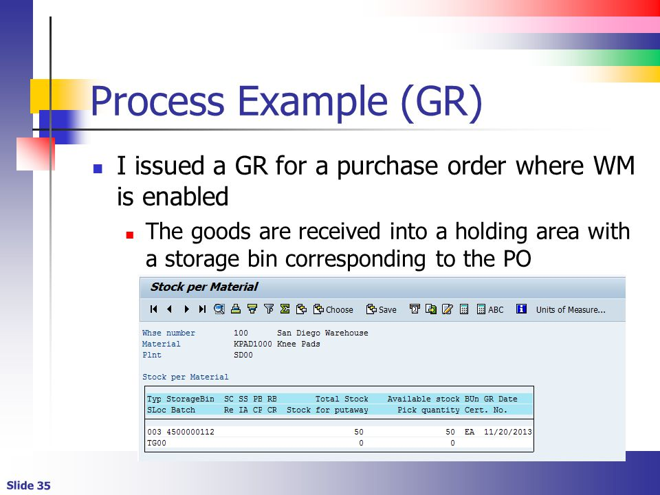 Slide 35 Process Example (GR) I issued a GR for a purchase order where WM is enabled The goods are received into a holding area with a storage bin corresponding to the PO