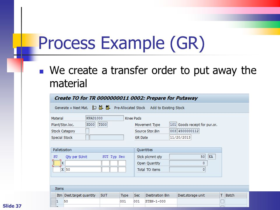 Slide 37 Process Example (GR) We create a transfer order to put away the material