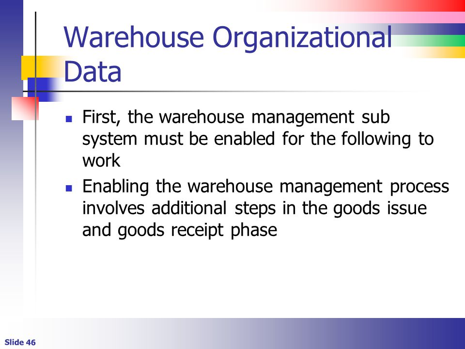Slide 46 Warehouse Organizational Data First, the warehouse management sub system must be enabled for the following to work Enabling the warehouse management process involves additional steps in the goods issue and goods receipt phase