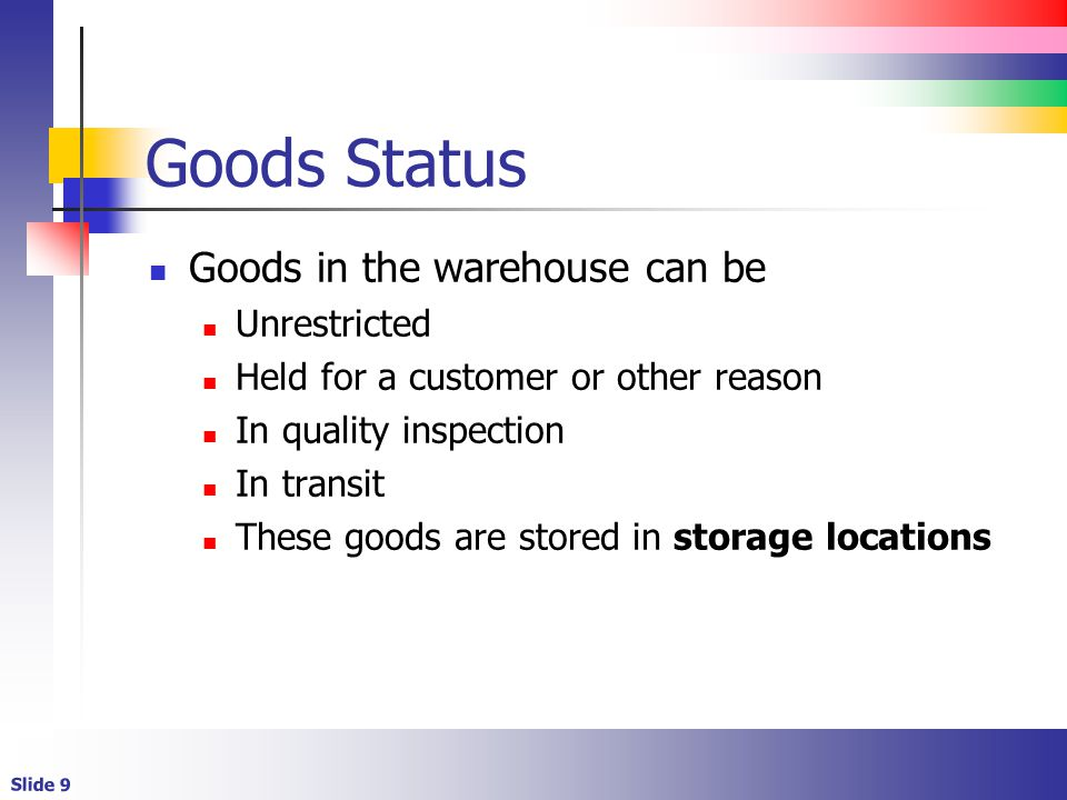 Slide 9 Goods Status Goods in the warehouse can be Unrestricted Held for a customer or other reason In quality inspection In transit These goods are stored in storage locations