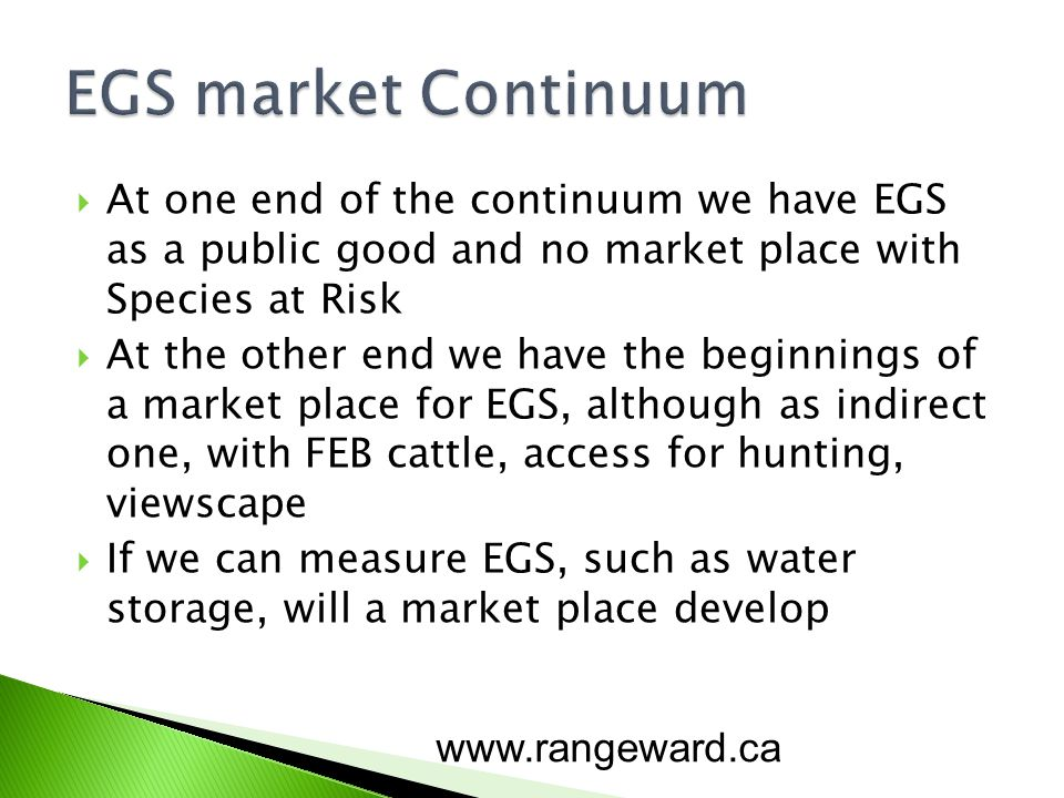 At one end of the continuum we have EGS as a public good and no market place with Species at Risk At the other end we have the beginnings of a market