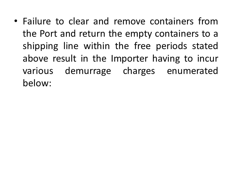 Failure to clear and remove containers from the Port and return the empty containers to a shipping line within the free periods stated above result in the Importer having to incur various demurrage charges enumerated below: