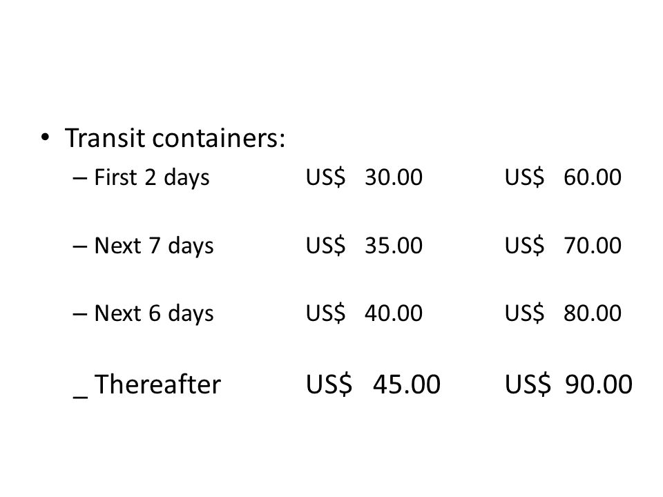 Transit containers: – First 2 daysUS$ 30.00US$ – Next 7 daysUS$ 35.00US$ – Next 6 daysUS$ 40.00US$ _ ThereafterUS$ 45.00US$ 90.00