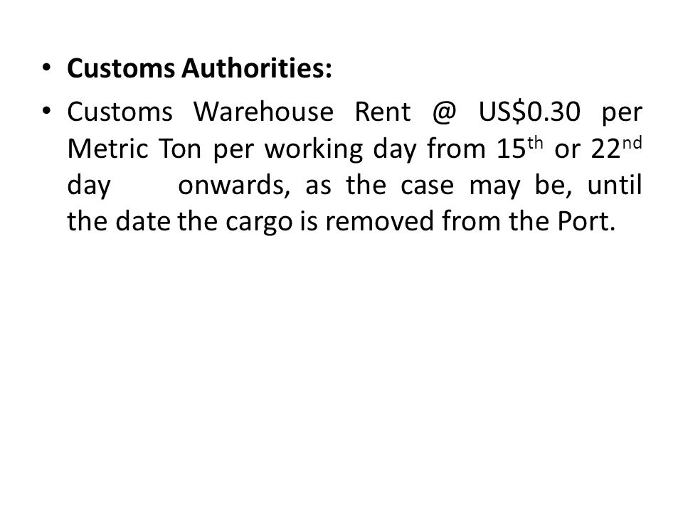 Customs Authorities: Customs Warehouse US$0.30 per Metric Ton per working day from 15 th or 22 nd day onwards, as the case may be, until the date the cargo is removed from the Port.
