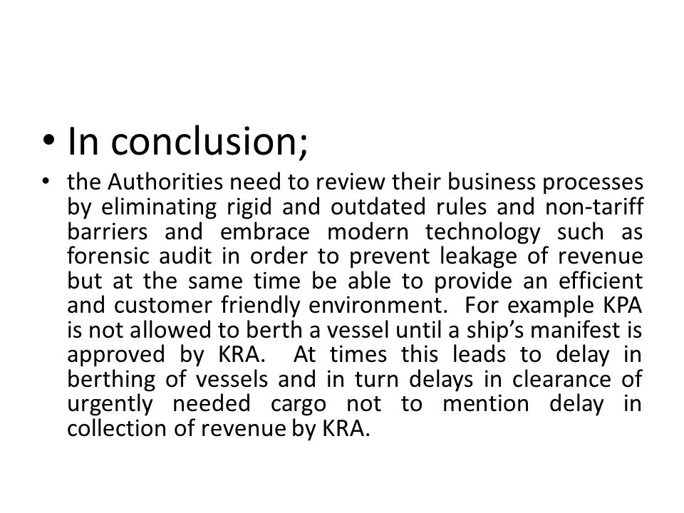 In conclusion; the Authorities need to review their business processes by eliminating rigid and outdated rules and non-tariff barriers and embrace modern technology such as forensic audit in order to prevent leakage of revenue but at the same time be able to provide an efficient and customer friendly environment.