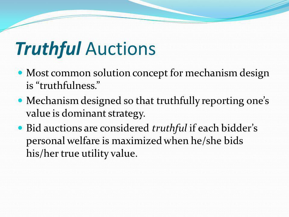 Truthful Auctions Most common solution concept for mechanism design is truthfulness.