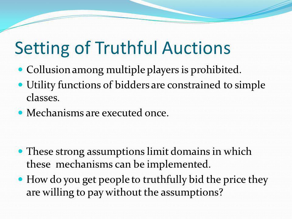 Setting of Truthful Auctions Collusion among multiple players is prohibited.