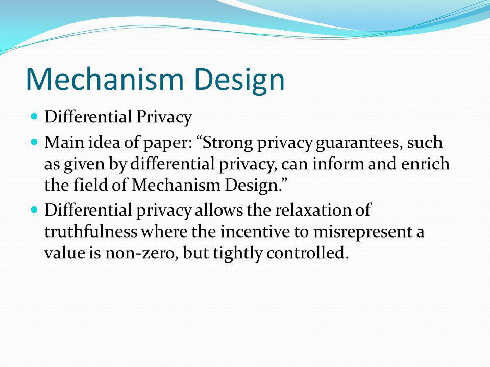 Mechanism Design Differential Privacy Main idea of paper: Strong privacy guarantees, such as given by differential privacy, can inform and enrich the field of Mechanism Design.