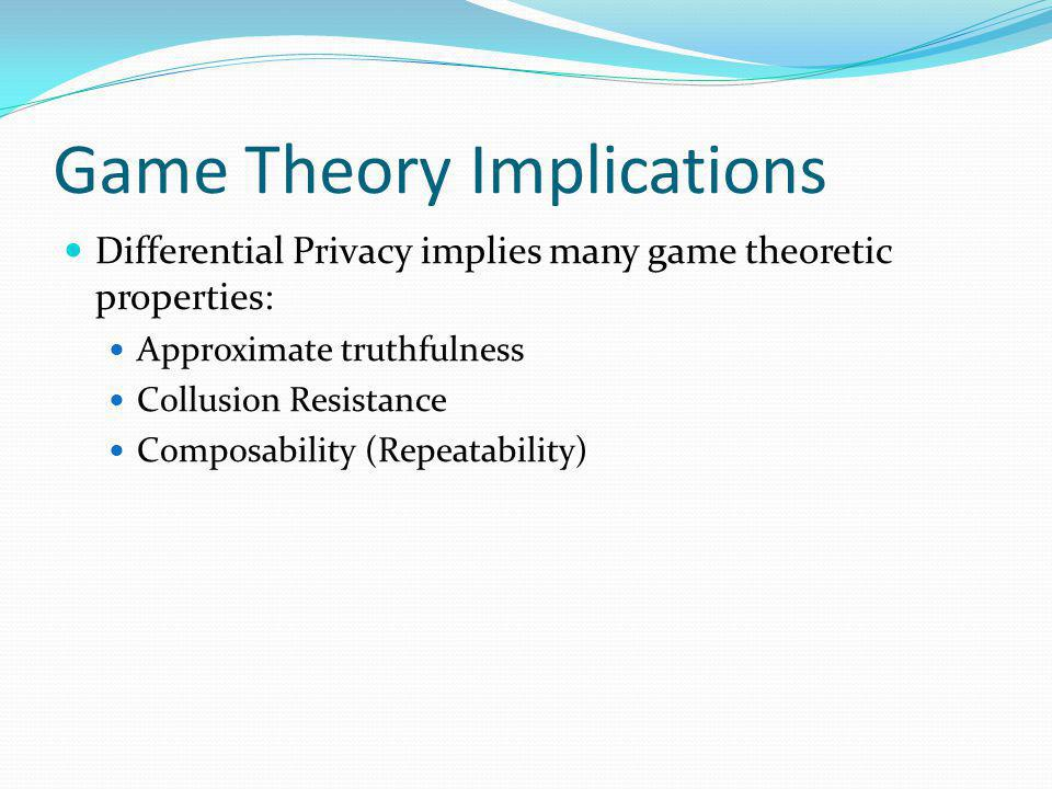 Game Theory Implications Differential Privacy implies many game theoretic properties: Approximate truthfulness Collusion Resistance Composability (Repeatability)