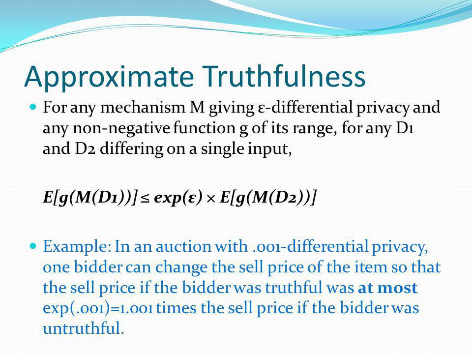 Approximate Truthfulness For any mechanism M giving ε-differential privacy and any non-negative function g of its range, for any D1 and D2 differing on a single input, E[g(M(D1))] exp(ε) × E[g(M(D2))] Example: In an auction with.001-differential privacy, one bidder can change the sell price of the item so that the sell price if the bidder was truthful was at most exp(.001)=1.001 times the sell price if the bidder was untruthful.