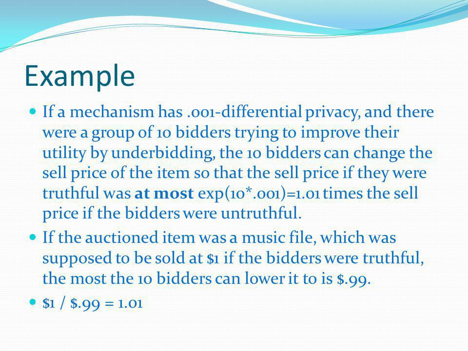 Example If a mechanism has.001-differential privacy, and there were a group of 10 bidders trying to improve their utility by underbidding, the 10 bidders can change the sell price of the item so that the sell price if they were truthful was at most exp(10*.001)=1.01 times the sell price if the bidders were untruthful.