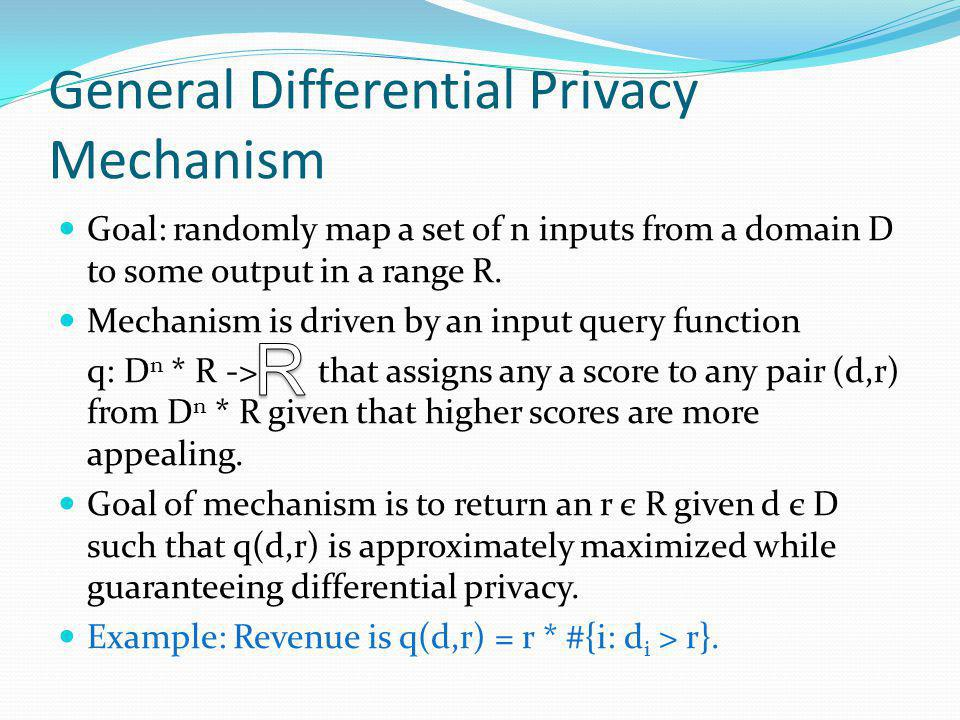 General Differential Privacy Mechanism Goal: randomly map a set of n inputs from a domain D to some output in a range R.