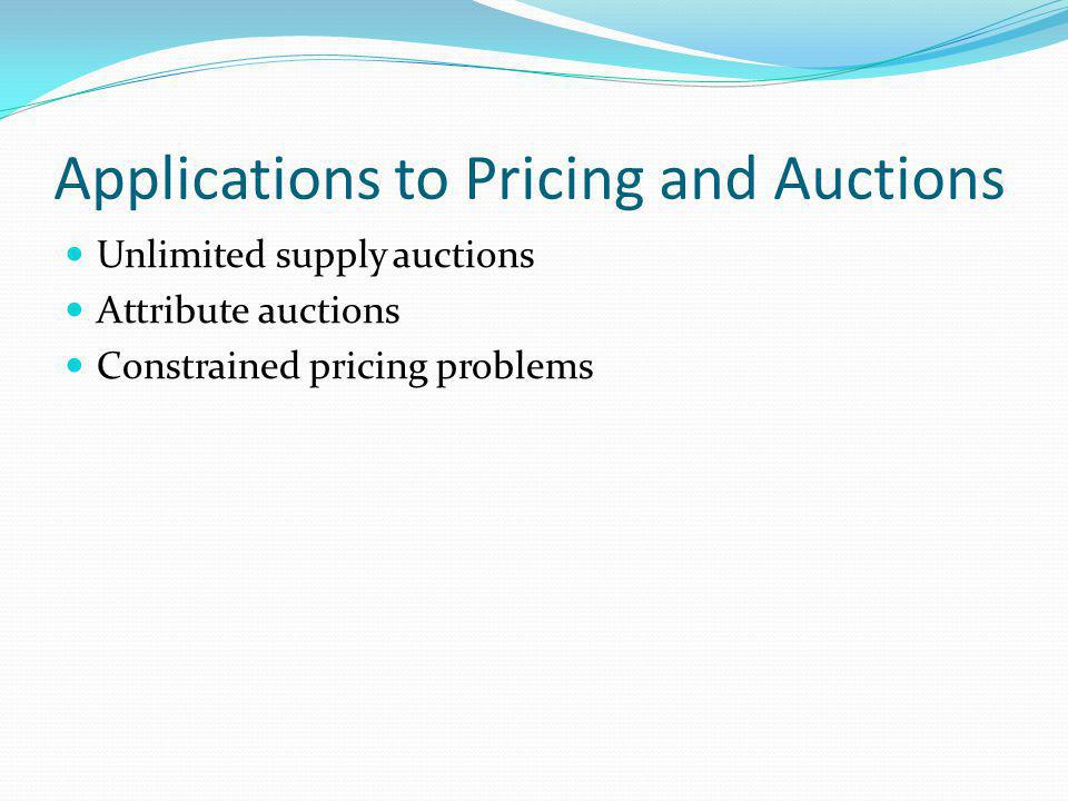 Applications to Pricing and Auctions Unlimited supply auctions Attribute auctions Constrained pricing problems