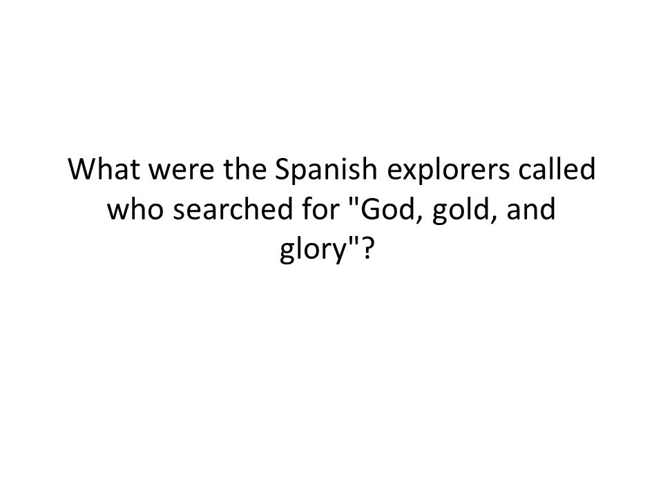 What were the Spanish explorers called who searched for