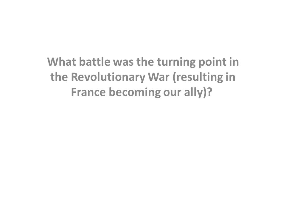 What battle was the turning point in the Revolutionary War (resulting in France becoming our ally)?