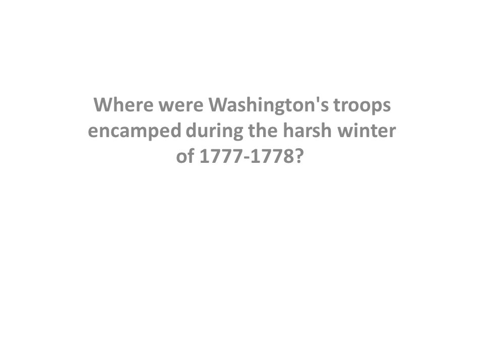 Where were Washington's troops encamped during the harsh winter of 1777-1778?