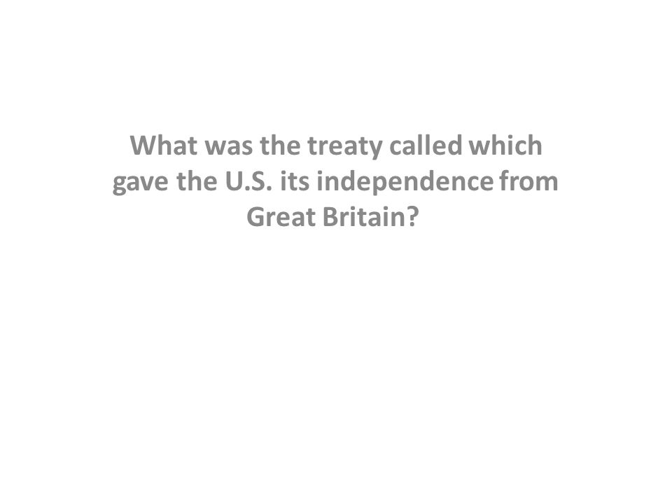 What was the treaty called which gave the U.S. its independence from Great Britain?