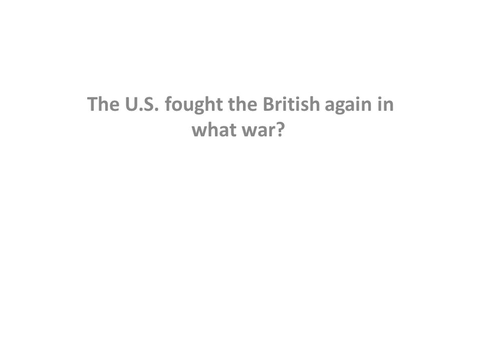 The U.S. fought the British again in what war?