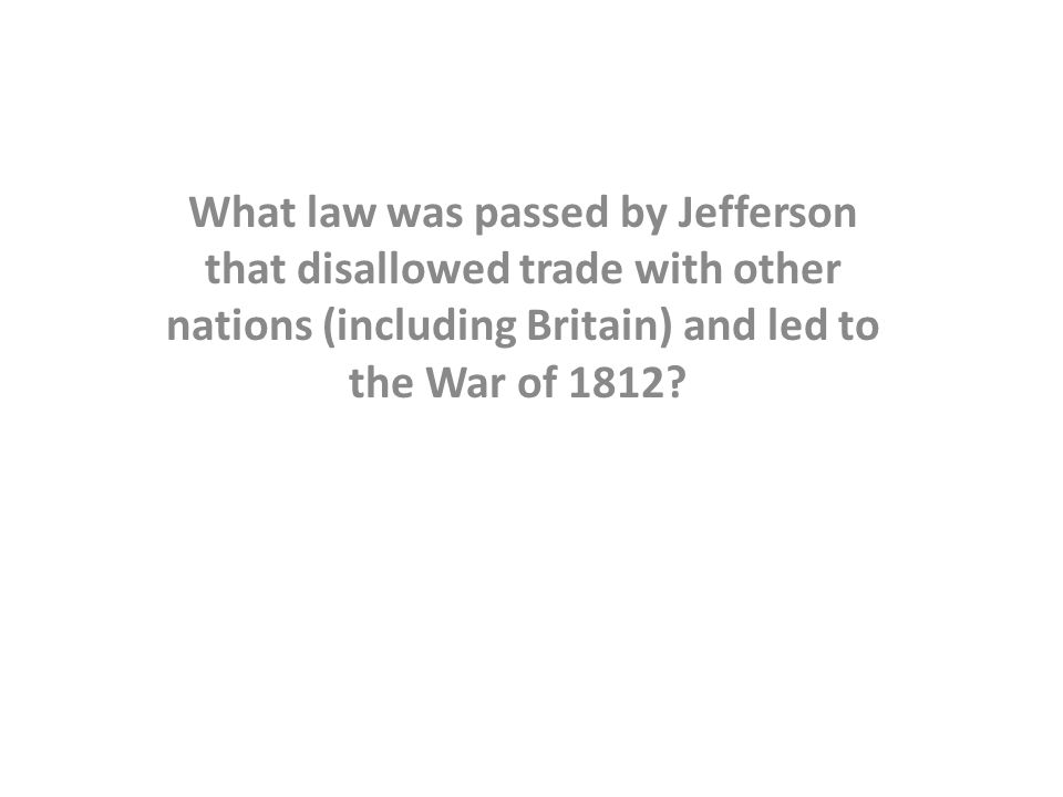 What law was passed by Jefferson that disallowed trade with other nations (including Britain) and led to the War of 1812?