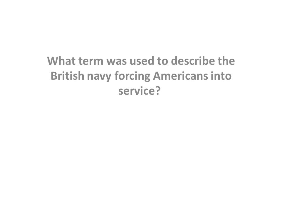 What term was used to describe the British navy forcing Americans into service?