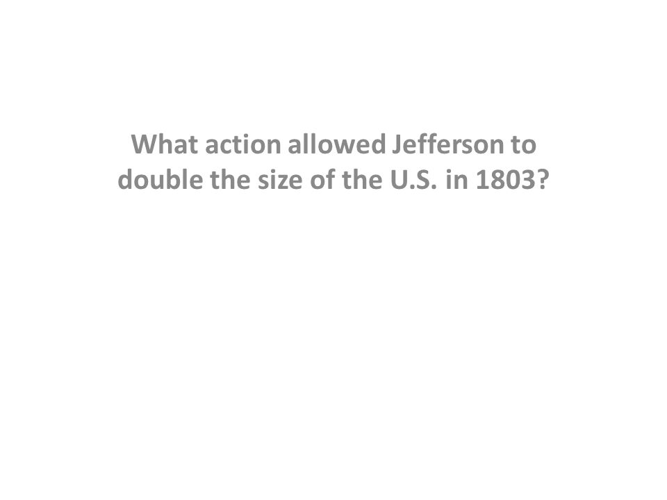 What action allowed Jefferson to double the size of the U.S. in 1803?