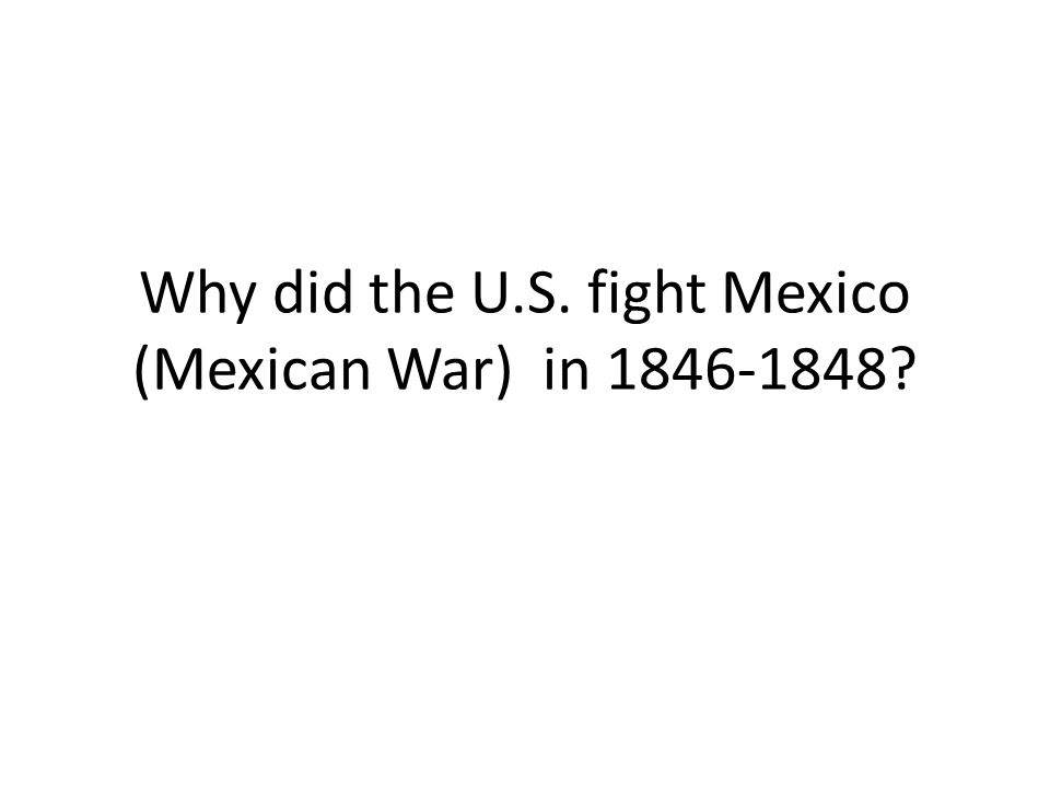 Why did the U.S. fight Mexico (Mexican War) in 1846-1848?