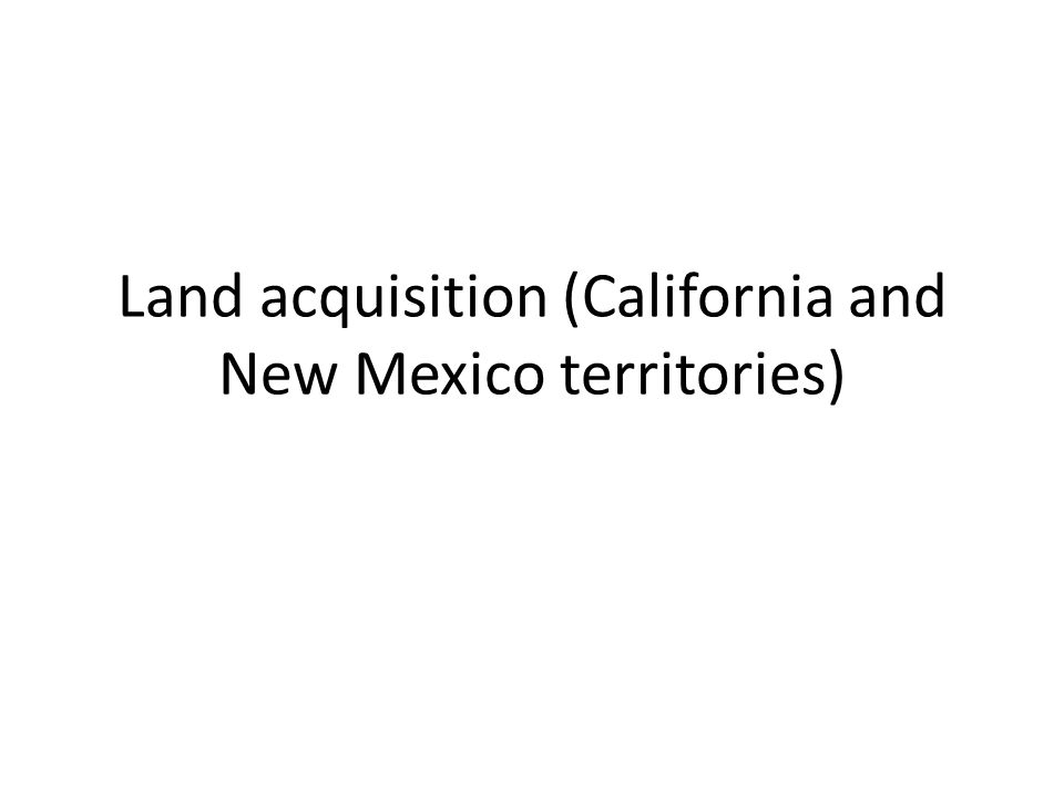 Land acquisition (California and New Mexico territories)