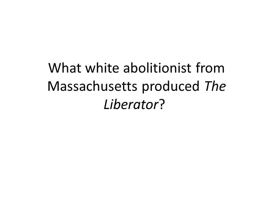 What white abolitionist from Massachusetts produced The Liberator?