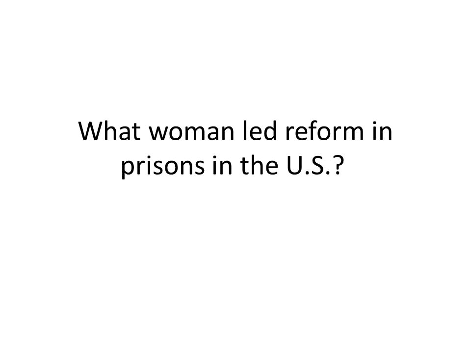 What woman led reform in prisons in the U.S.?
