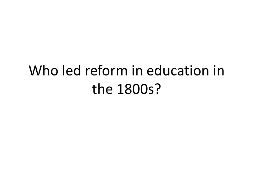 Who led reform in education in the 1800s?