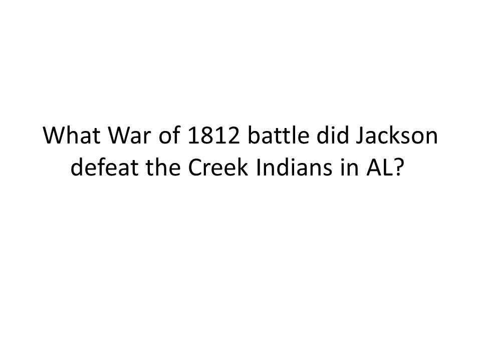 What War of 1812 battle did Jackson defeat the Creek Indians in AL?