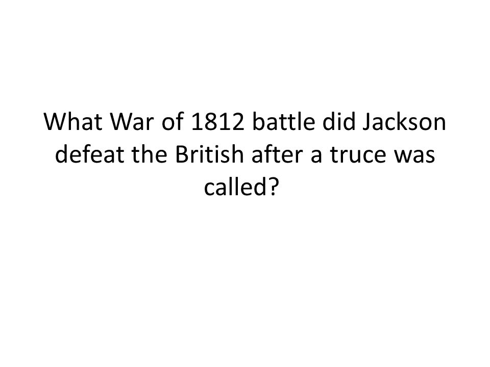 What War of 1812 battle did Jackson defeat the British after a truce was called?