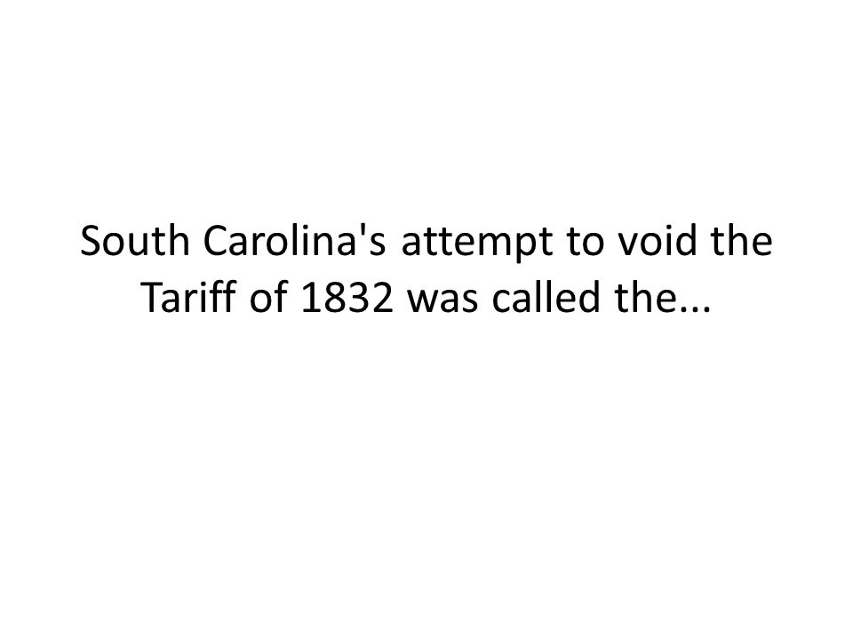 South Carolina's attempt to void the Tariff of 1832 was called the...