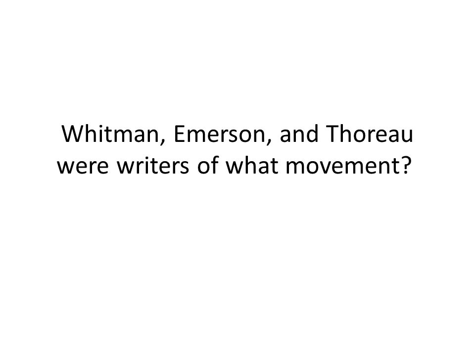 Whitman, Emerson, and Thoreau were writers of what movement?