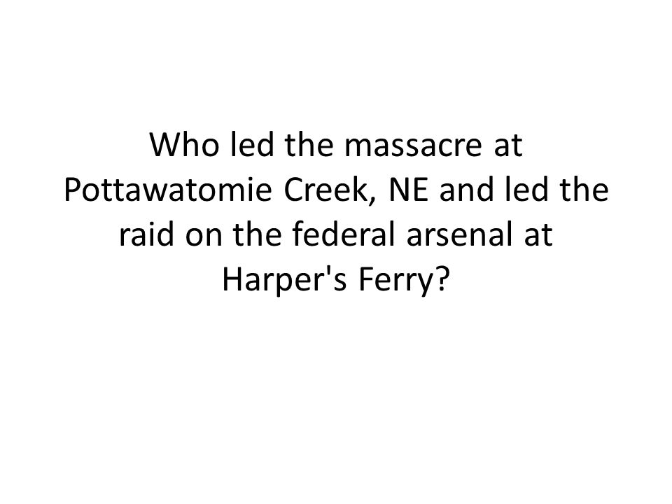 Who led the massacre at Pottawatomie Creek, NE and led the raid on the federal arsenal at Harper's Ferry?
