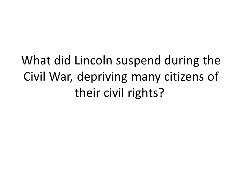 What did Lincoln suspend during the Civil War, depriving many citizens of their civil rights?