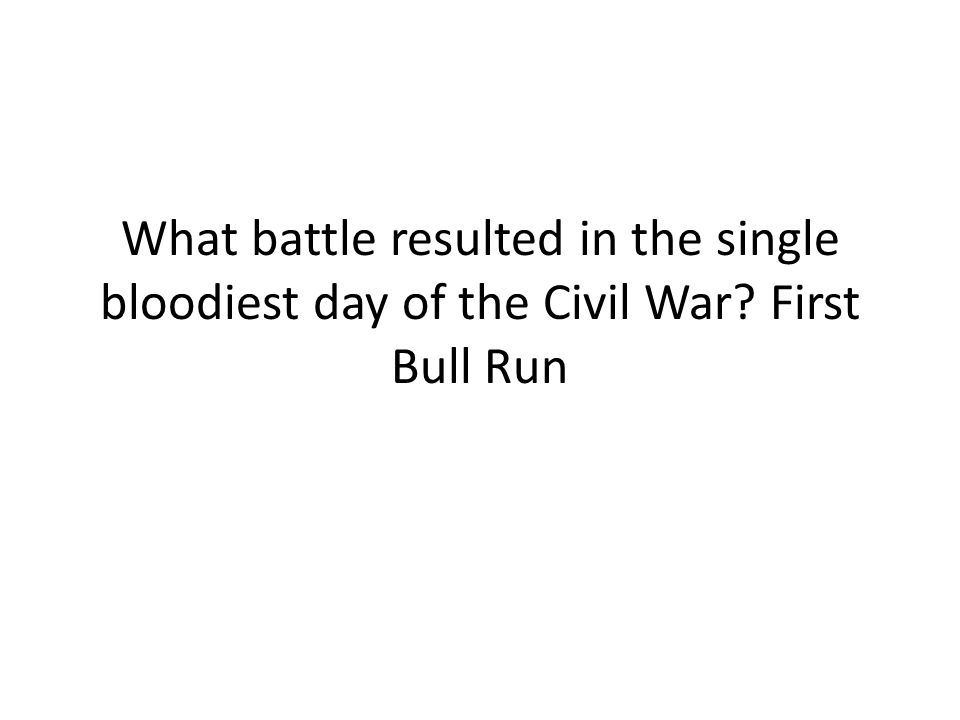 What battle resulted in the single bloodiest day of the Civil War? First Bull Run
