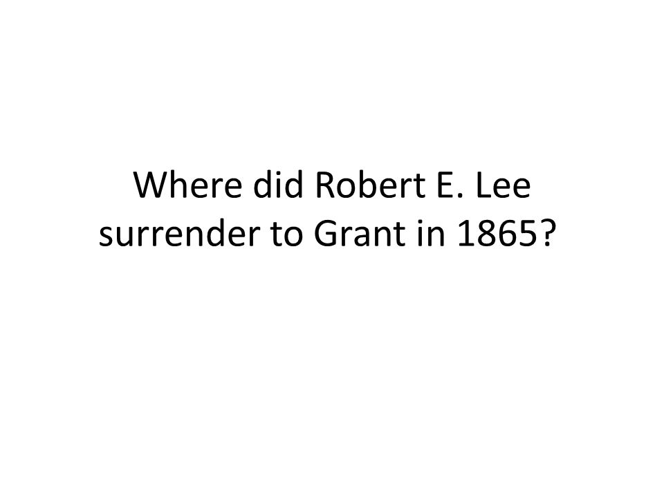 Where did Robert E. Lee surrender to Grant in 1865?