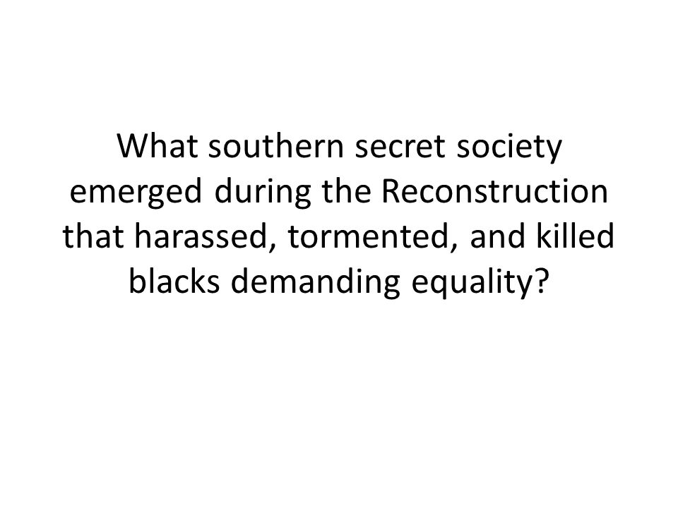 What southern secret society emerged during the Reconstruction that harassed, tormented, and killed blacks demanding equality?