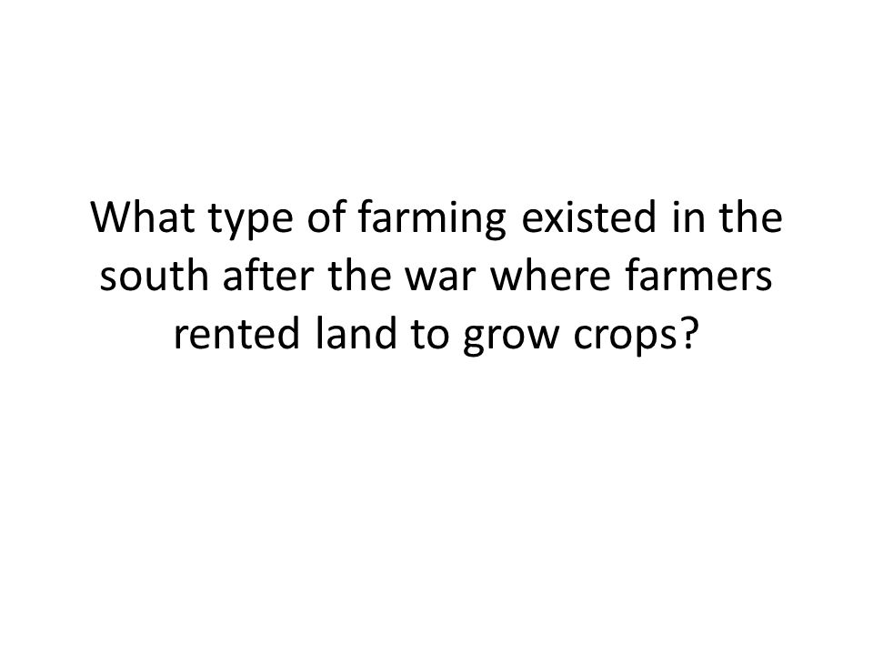 What type of farming existed in the south after the war where farmers rented land to grow crops?