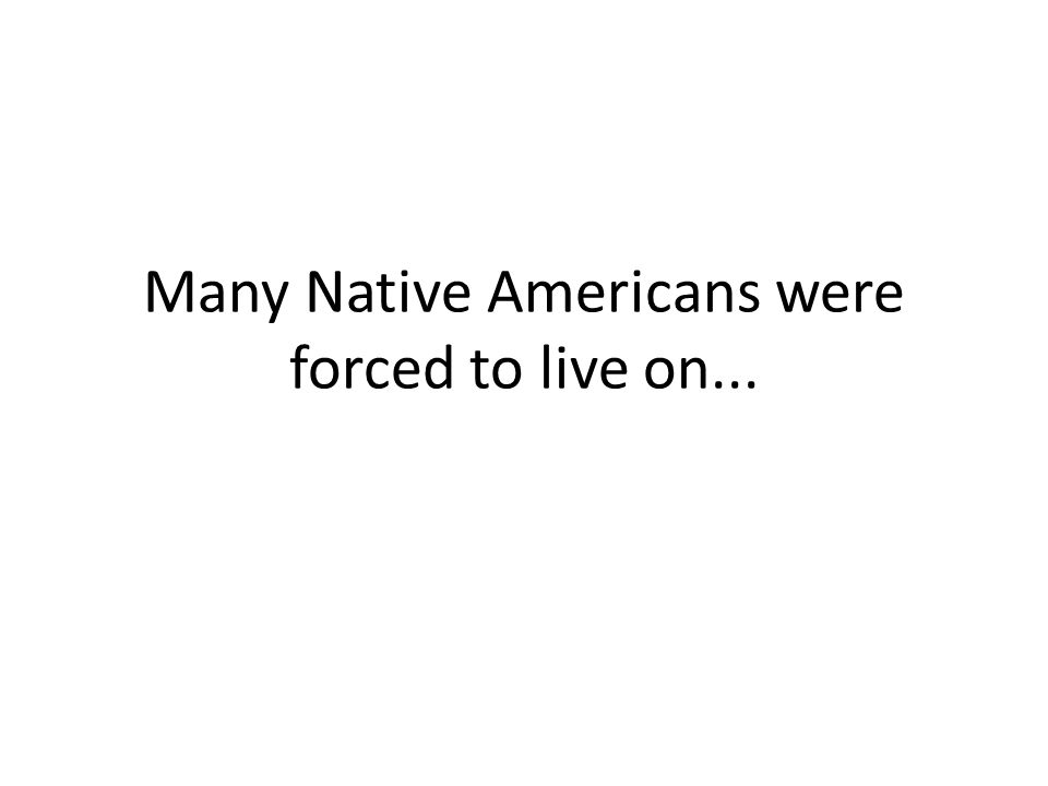 Many Native Americans were forced to live on...