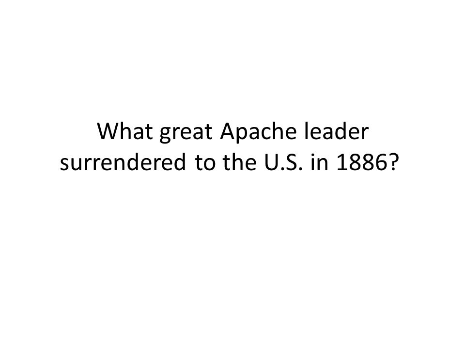 What great Apache leader surrendered to the U.S. in 1886?