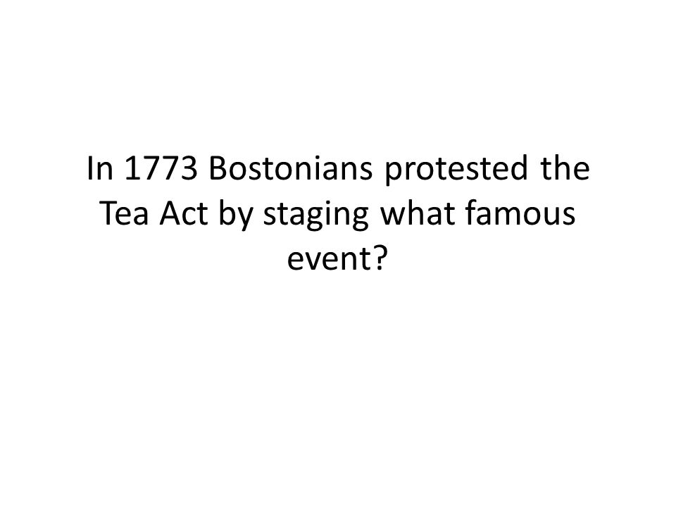In 1773 Bostonians protested the Tea Act by staging what famous event?