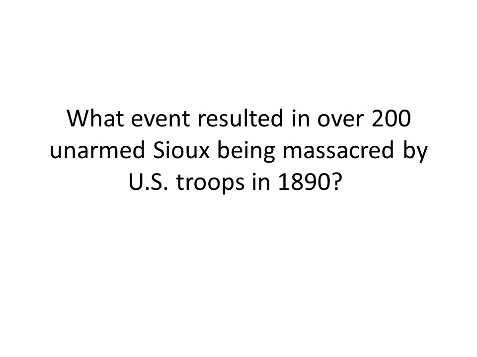 What event resulted in over 200 unarmed Sioux being massacred by U.S. troops in 1890?