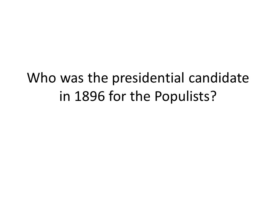 Who was the presidential candidate in 1896 for the Populists?