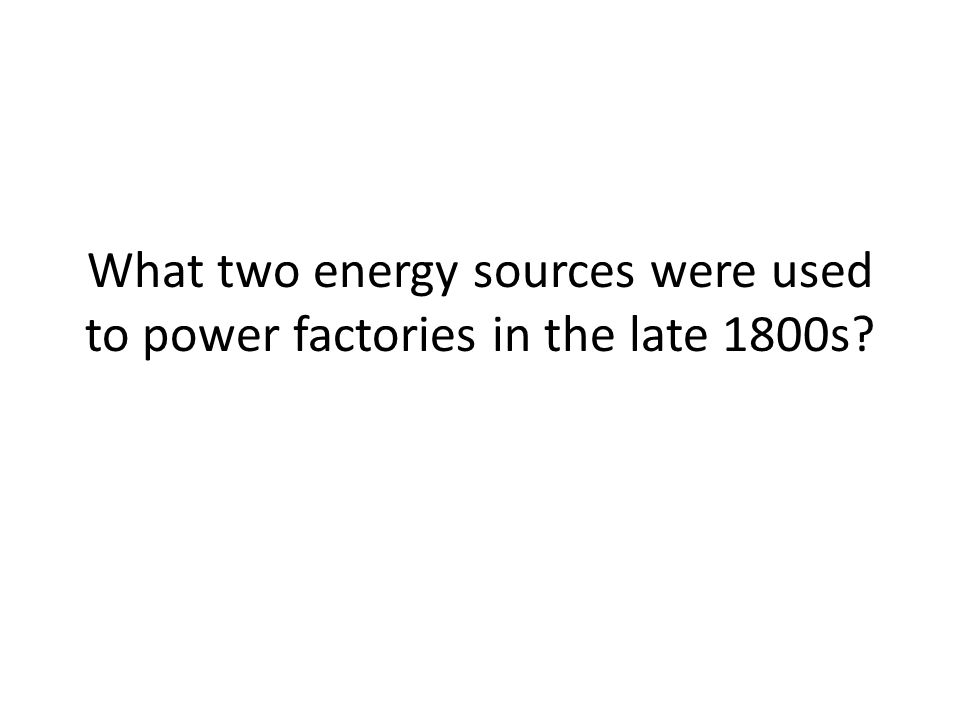 What two energy sources were used to power factories in the late 1800s?