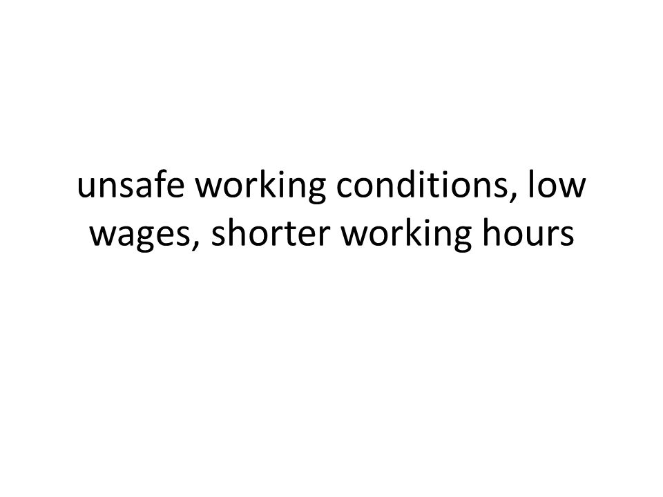 unsafe working conditions, low wages, shorter working hours