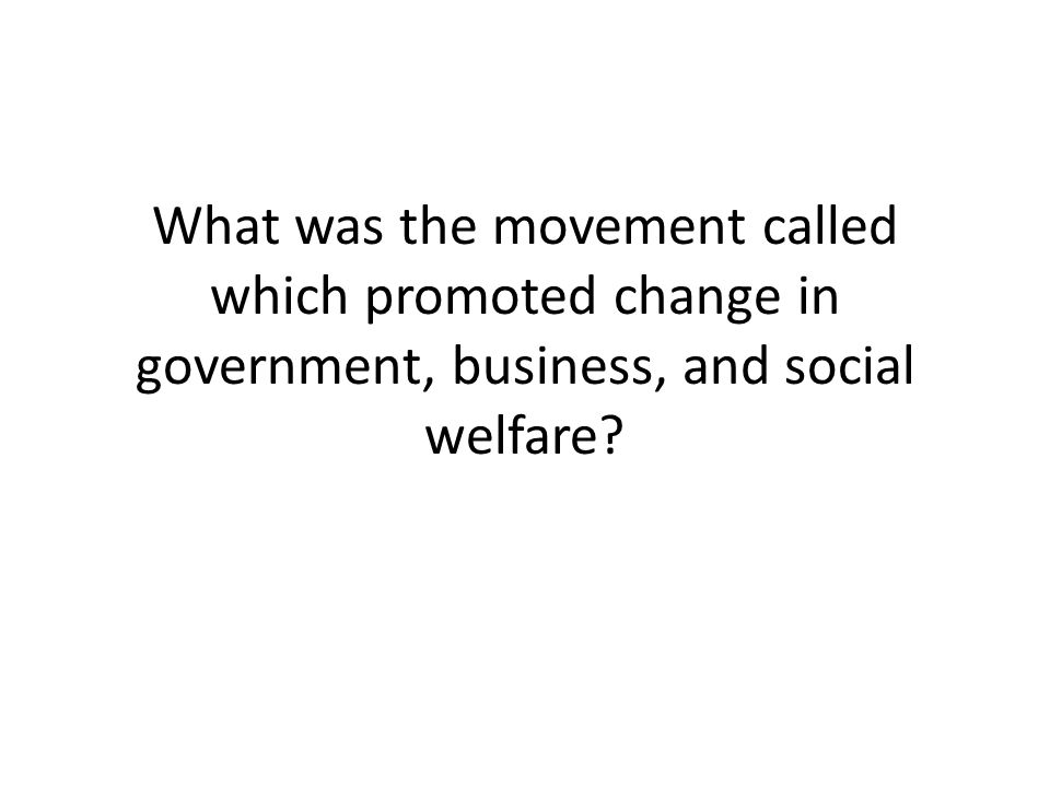 What was the movement called which promoted change in government, business, and social welfare?